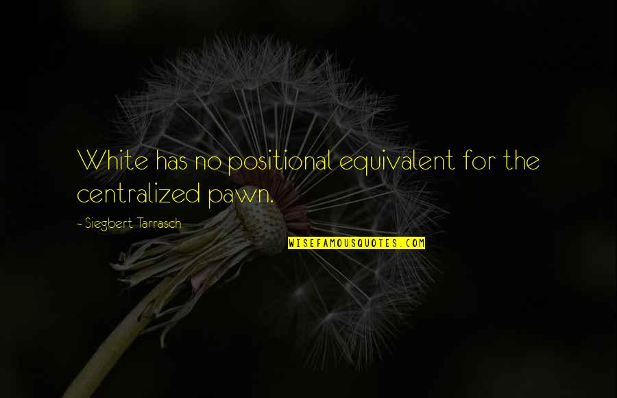 Siegbert Tarrasch Quotes By Siegbert Tarrasch: White has no positional equivalent for the centralized