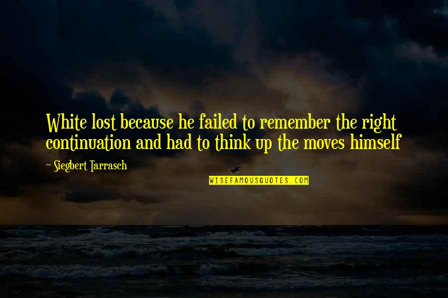 Siegbert Tarrasch Quotes By Siegbert Tarrasch: White lost because he failed to remember the