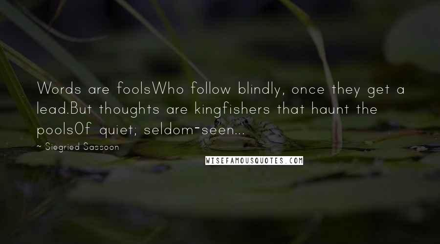 Siegried Sassoon quotes: Words are foolsWho follow blindly, once they get a lead.But thoughts are kingfishers that haunt the poolsOf quiet; seldom-seen...