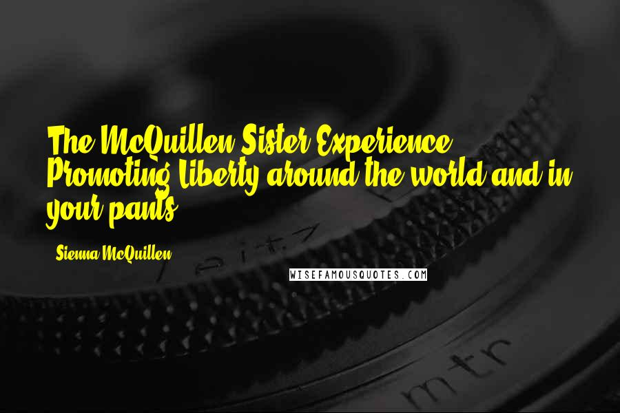 Sienna McQuillen quotes: The McQuillen Sister Experience! Promoting Liberty around the world and in your pants!