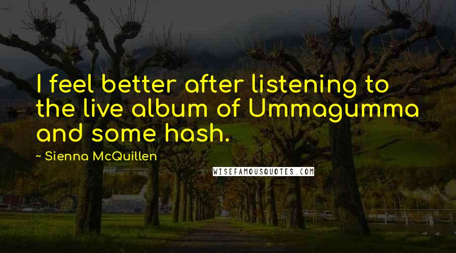 Sienna McQuillen quotes: I feel better after listening to the live album of Ummagumma and some hash.