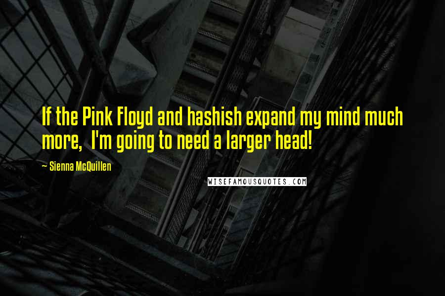 Sienna McQuillen quotes: If the Pink Floyd and hashish expand my mind much more, I'm going to need a larger head!