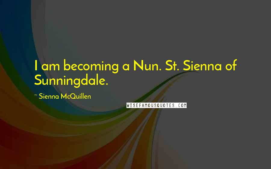 Sienna McQuillen quotes: I am becoming a Nun. St. Sienna of Sunningdale.