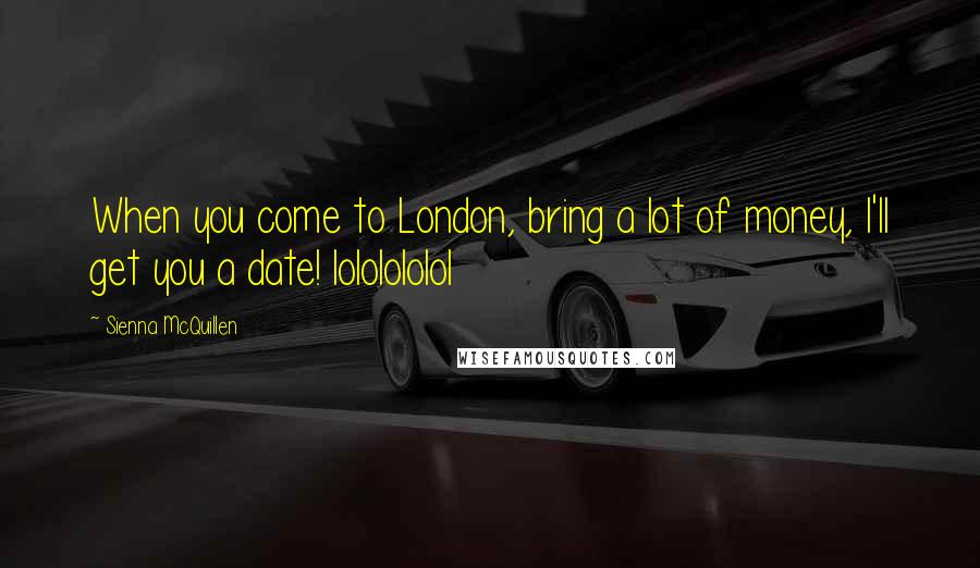 Sienna McQuillen quotes: When you come to London, bring a lot of money, I'll get you a date! lololololol