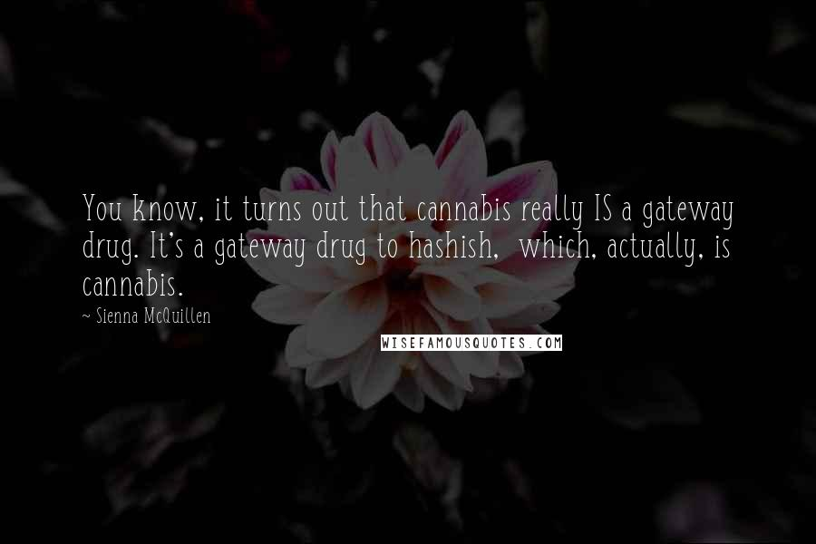 Sienna McQuillen quotes: You know, it turns out that cannabis really IS a gateway drug. It's a gateway drug to hashish, which, actually, is cannabis.