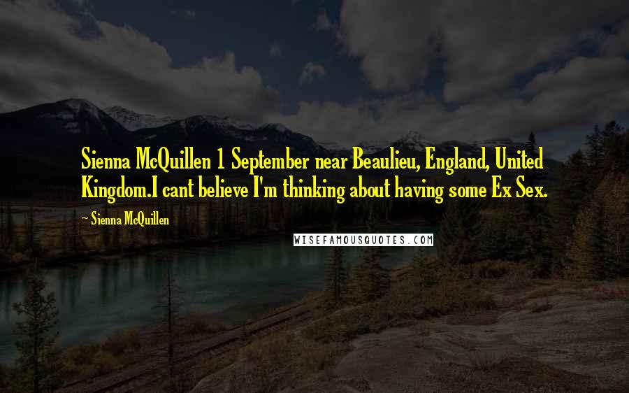 Sienna McQuillen quotes: Sienna McQuillen 1 September near Beaulieu, England, United Kingdom.I cant believe I'm thinking about having some Ex Sex.