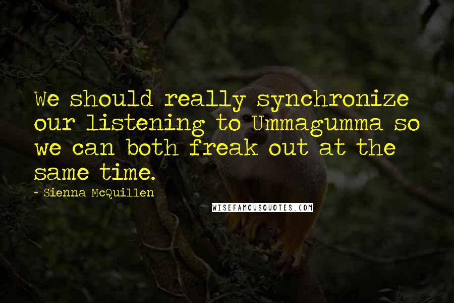 Sienna McQuillen quotes: We should really synchronize our listening to Ummagumma so we can both freak out at the same time.
