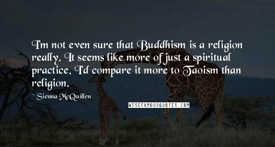 Sienna McQuillen quotes: I'm not even sure that Buddhism is a religion really. It seems like more of just a spiritual practice, I'd compare it more to Taoism than religion.