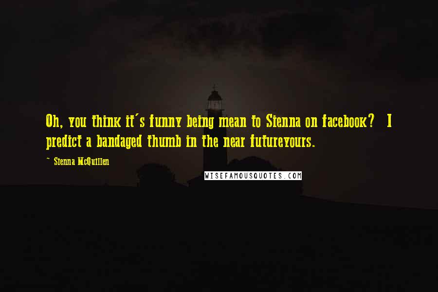 Sienna McQuillen quotes: Oh, you think it's funny being mean to Sienna on facebook? I predict a bandaged thumb in the near futureyours.