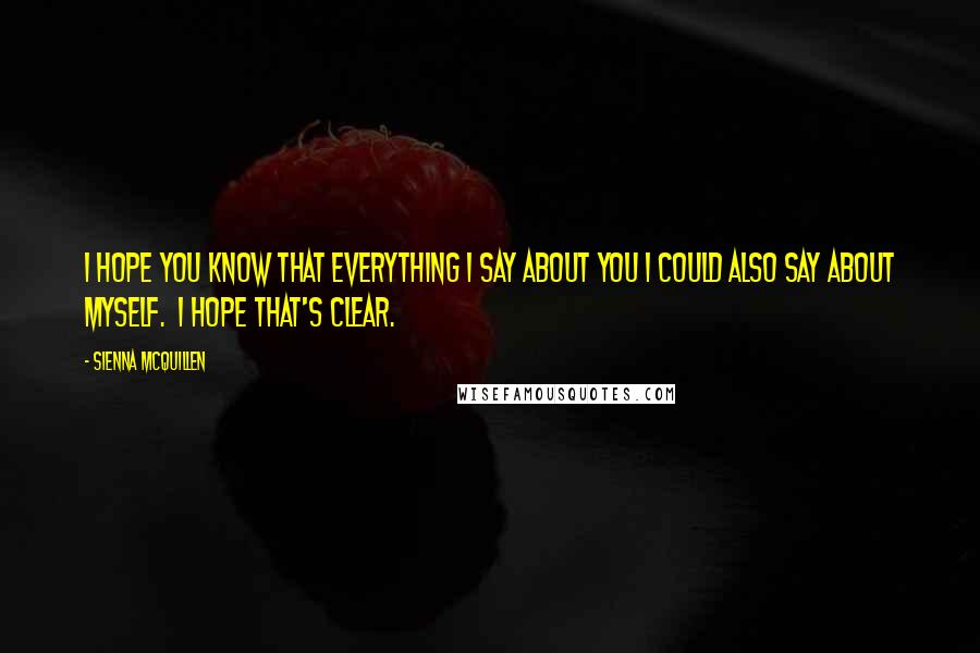 Sienna McQuillen quotes: I hope you know that everything I say about you I could also say about myself. I hope that's clear.