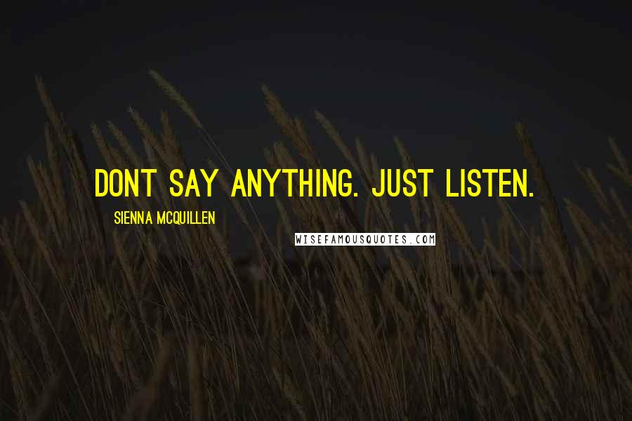 Sienna McQuillen quotes: Dont say anything. Just listen.
