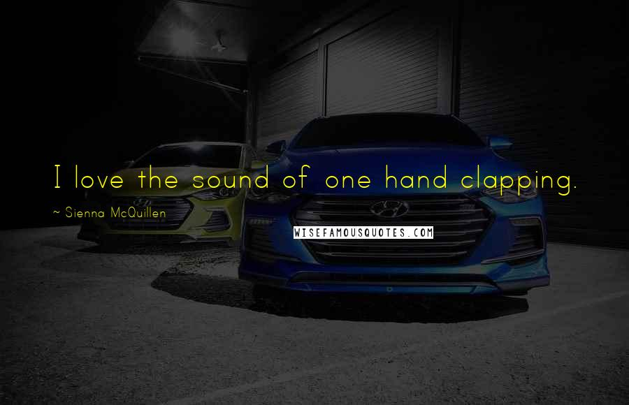 Sienna McQuillen quotes: I love the sound of one hand clapping.