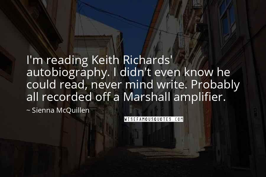 Sienna McQuillen quotes: I'm reading Keith Richards' autobiography. I didn't even know he could read, never mind write. Probably all recorded off a Marshall amplifier.
