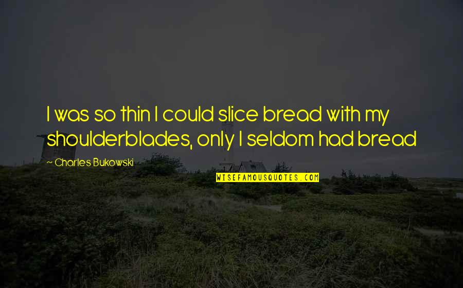 Sierra Romero Quotes By Charles Bukowski: I was so thin I could slice bread