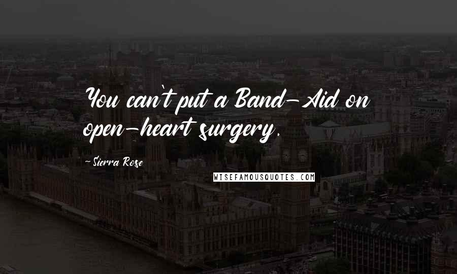 Sierra Rose quotes: You can't put a Band-Aid on open-heart surgery.
