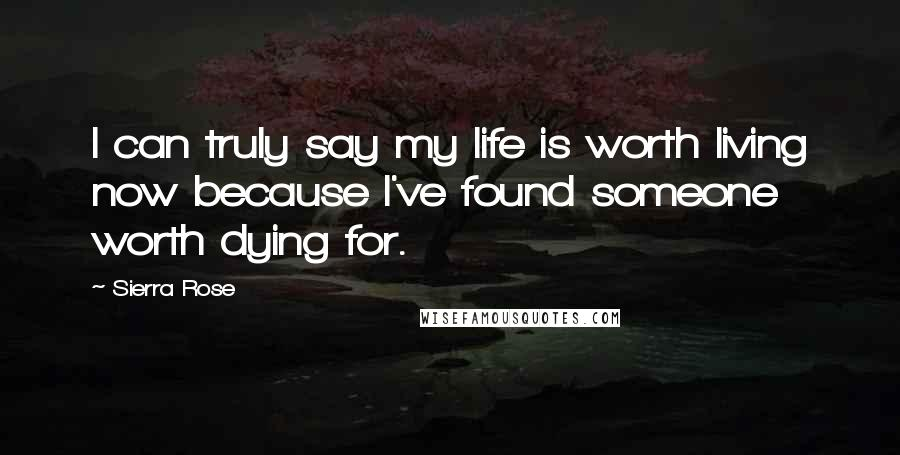 Sierra Rose quotes: I can truly say my life is worth living now because I've found someone worth dying for.