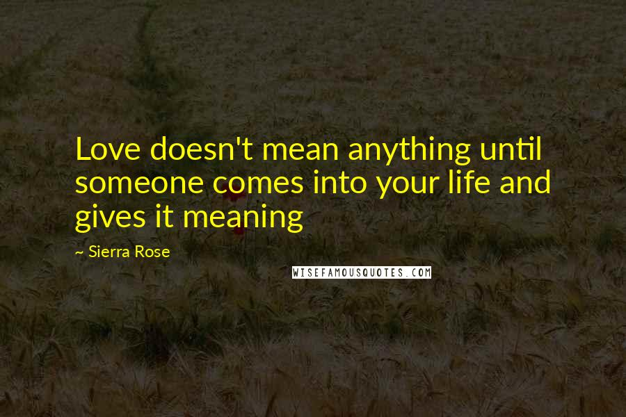 Sierra Rose quotes: Love doesn't mean anything until someone comes into your life and gives it meaning