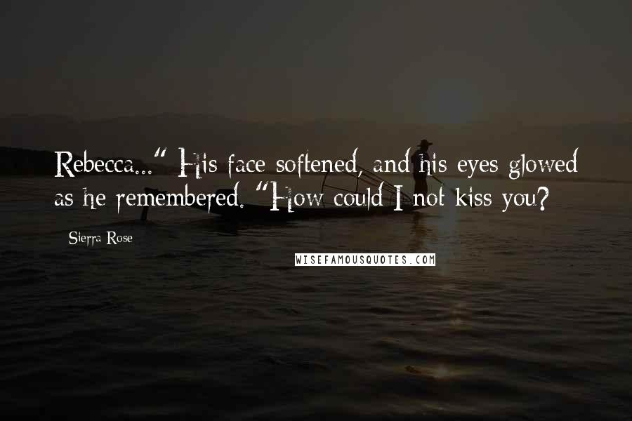 "Sierra Rose quotes: Rebecca..."" His face softened, and his eyes glowed as he remembered. ""How could I not kiss you?"