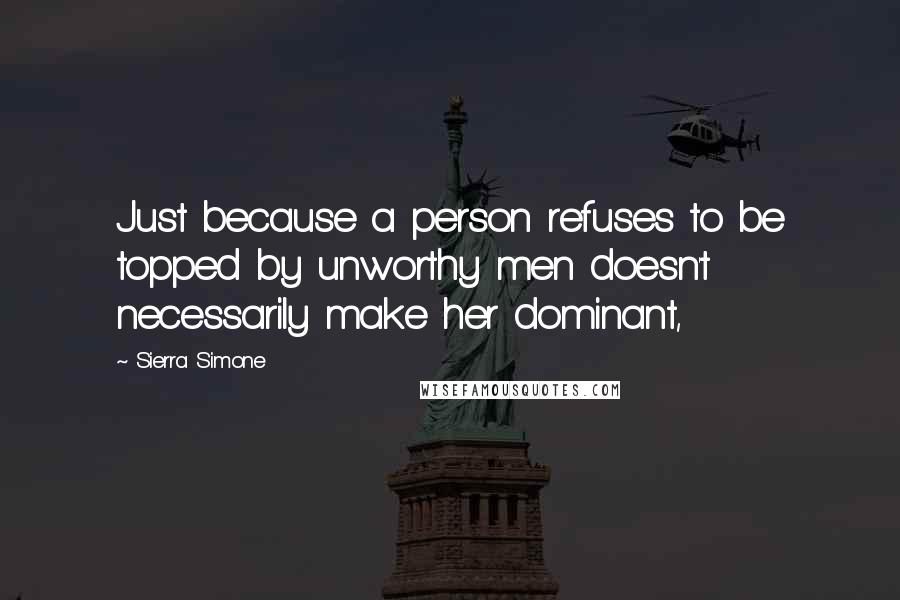 Sierra Simone quotes: Just because a person refuses to be topped by unworthy men doesn't necessarily make her dominant,
