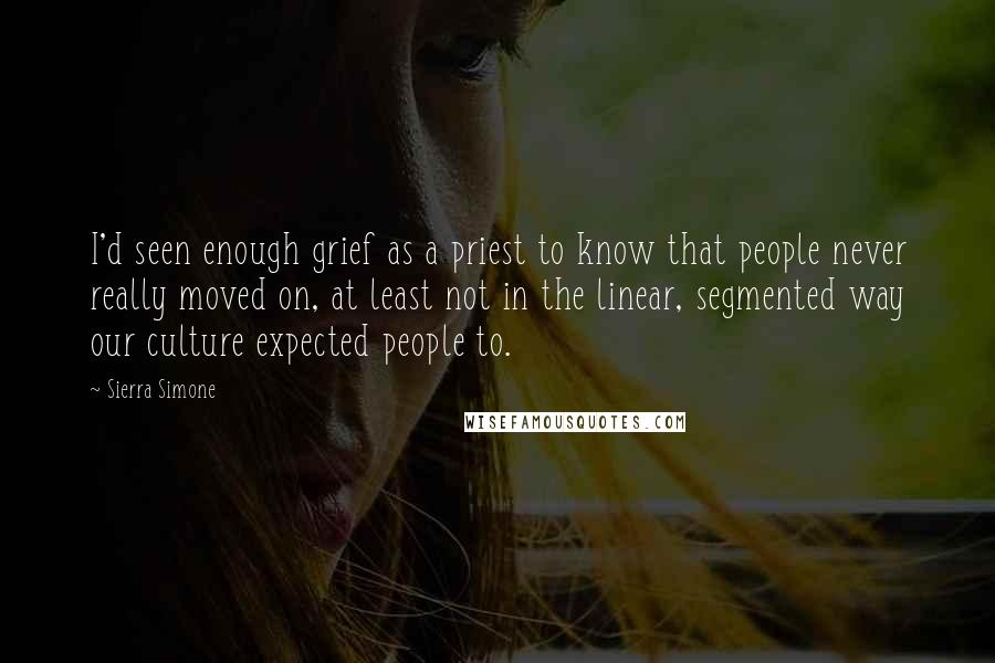 Sierra Simone quotes: I'd seen enough grief as a priest to know that people never really moved on, at least not in the linear, segmented way our culture expected people to.