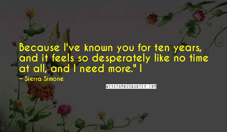 "Sierra Simone quotes: Because I've known you for ten years, and it feels so desperately like no time at all, and I need more."" I"