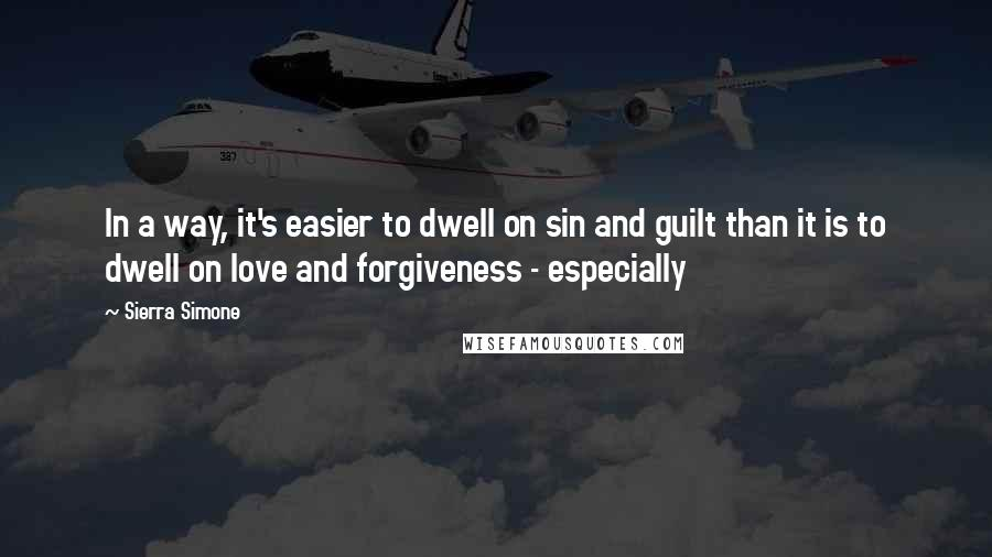 Sierra Simone quotes: In a way, it's easier to dwell on sin and guilt than it is to dwell on love and forgiveness - especially