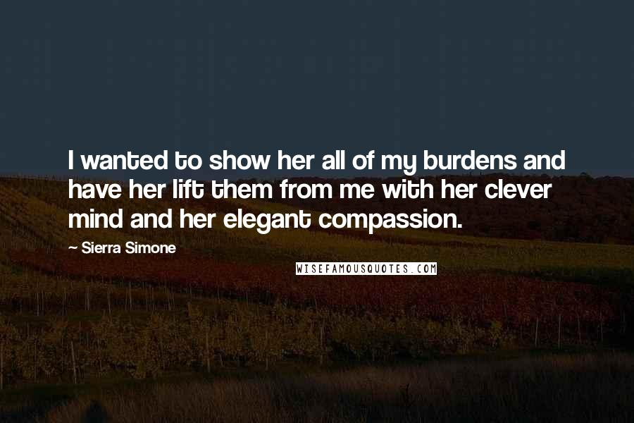 Sierra Simone quotes: I wanted to show her all of my burdens and have her lift them from me with her clever mind and her elegant compassion.