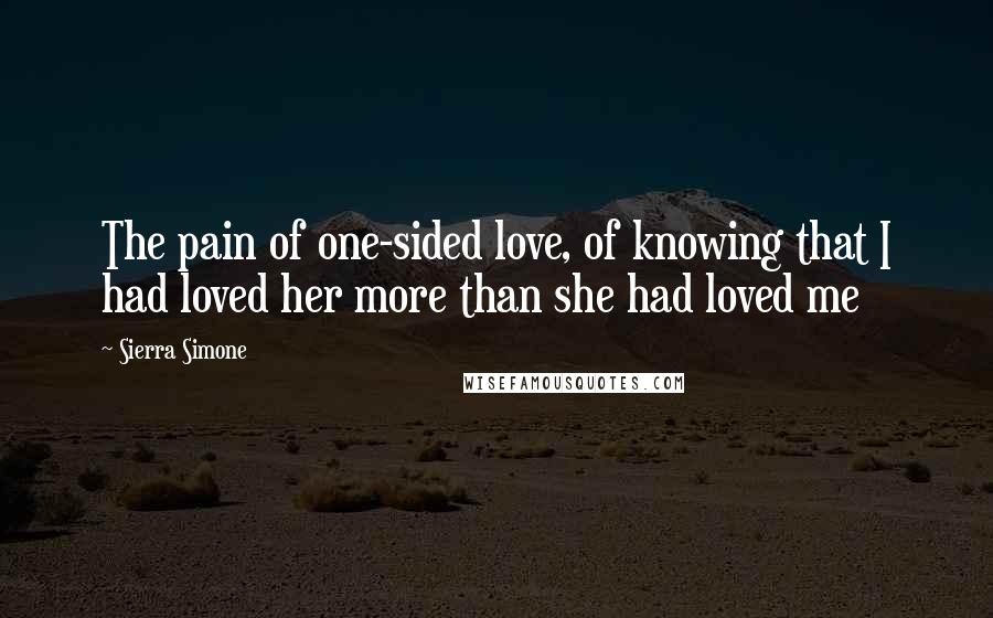Sierra Simone quotes: The pain of one-sided love, of knowing that I had loved her more than she had loved me