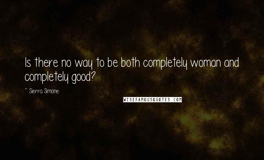 Sierra Simone quotes: Is there no way to be both completely woman and completely good?