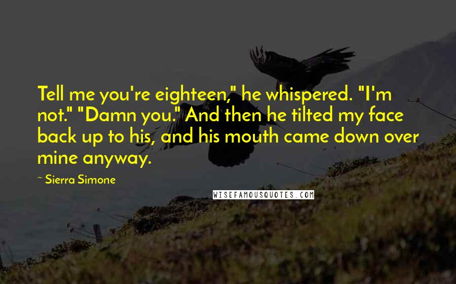 "Sierra Simone quotes: Tell me you're eighteen,"" he whispered. ""I'm not."" ""Damn you."" And then he tilted my face back up to his, and his mouth came down over mine anyway."