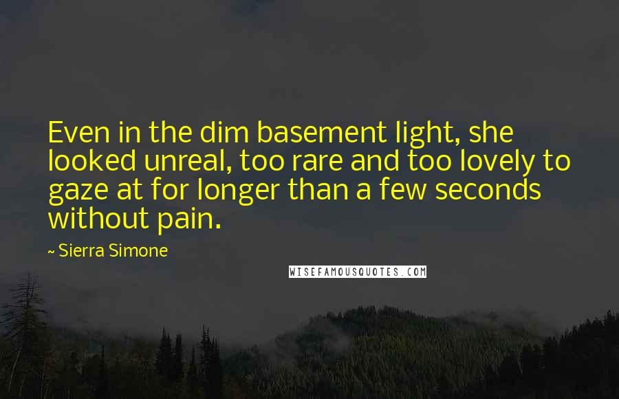 Sierra Simone quotes: Even in the dim basement light, she looked unreal, too rare and too lovely to gaze at for longer than a few seconds without pain.