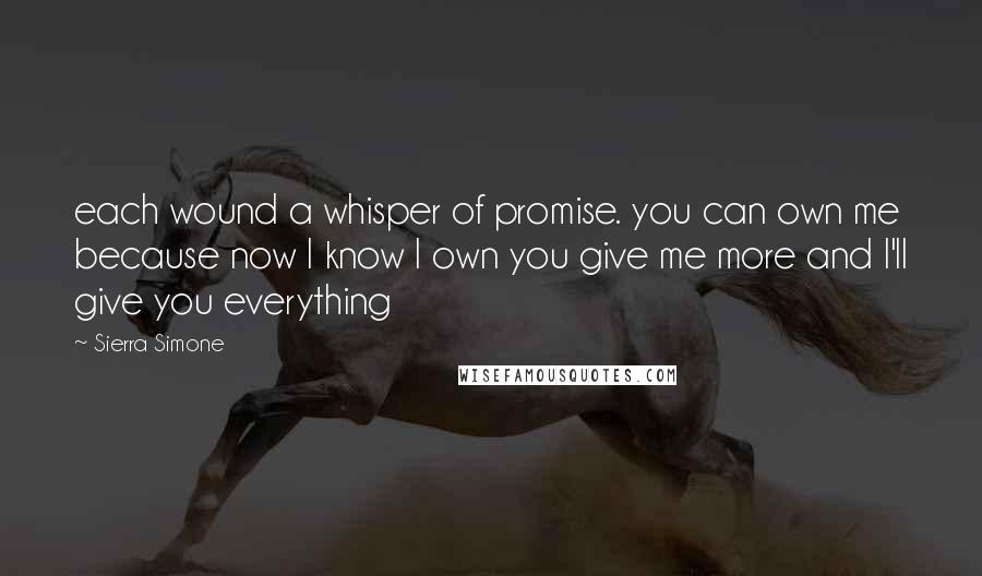Sierra Simone quotes: each wound a whisper of promise. you can own me because now I know I own you give me more and I'll give you everything