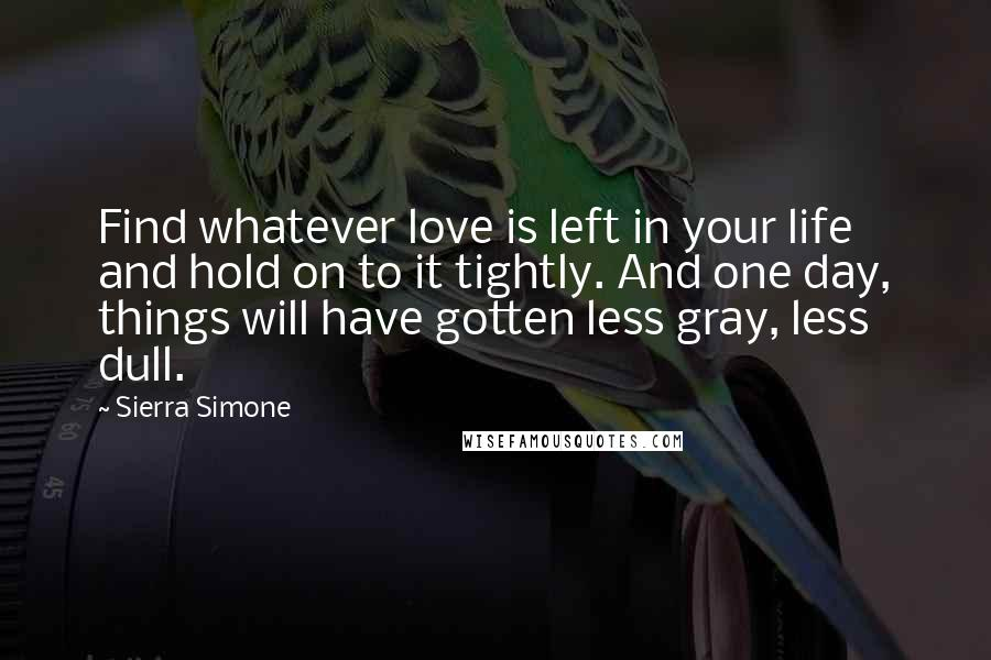 Sierra Simone quotes: Find whatever love is left in your life and hold on to it tightly. And one day, things will have gotten less gray, less dull.