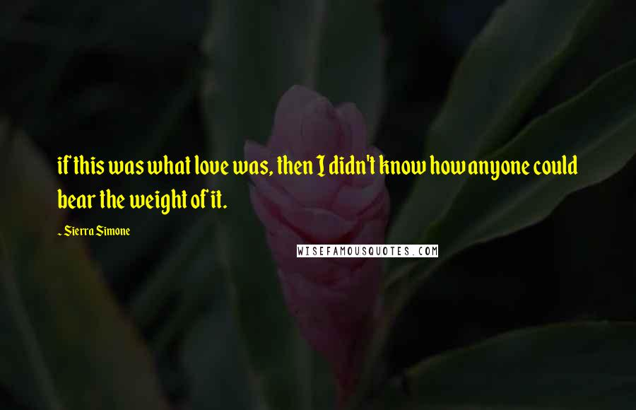Sierra Simone quotes: if this was what love was, then I didn't know how anyone could bear the weight of it.