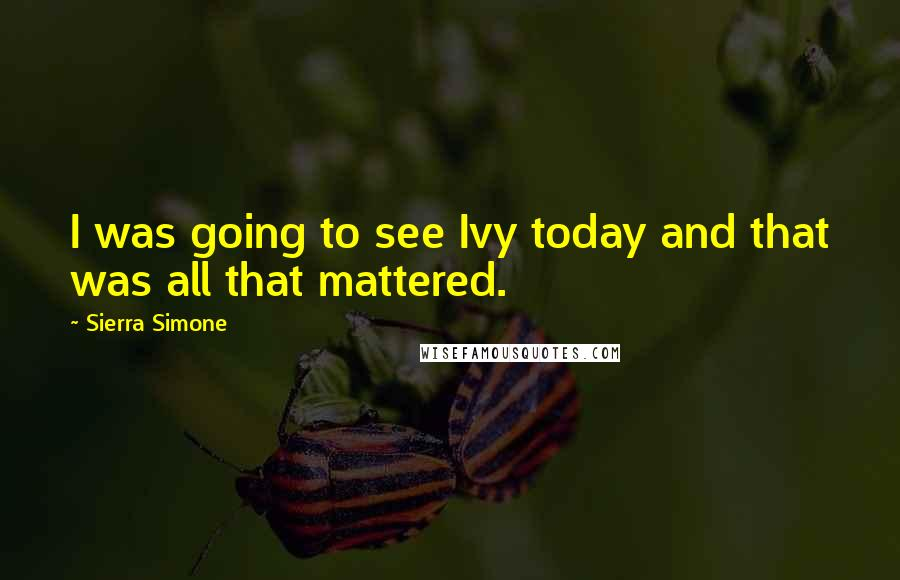 Sierra Simone quotes: I was going to see Ivy today and that was all that mattered.