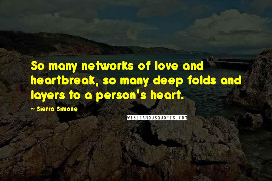 Sierra Simone quotes: So many networks of love and heartbreak, so many deep folds and layers to a person's heart.