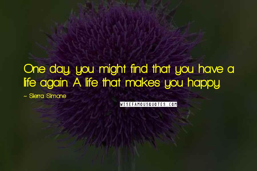 Sierra Simone quotes: One day, you might find that you have a life again. A life that makes you happy.