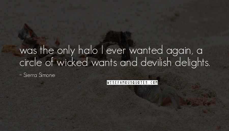 Sierra Simone quotes: was the only halo I ever wanted again, a circle of wicked wants and devilish delights.