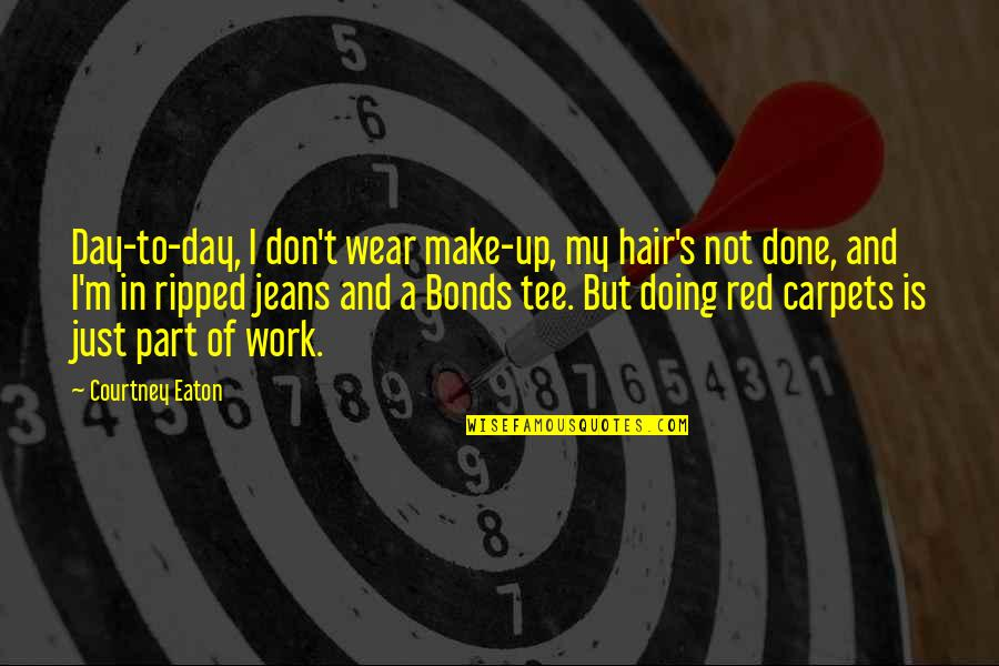 Sighes Quotes By Courtney Eaton: Day-to-day, I don't wear make-up, my hair's not