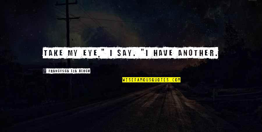 """Sighes Quotes By Francesca Lia Block: Take my eye,"""" I say. """"I have another."""