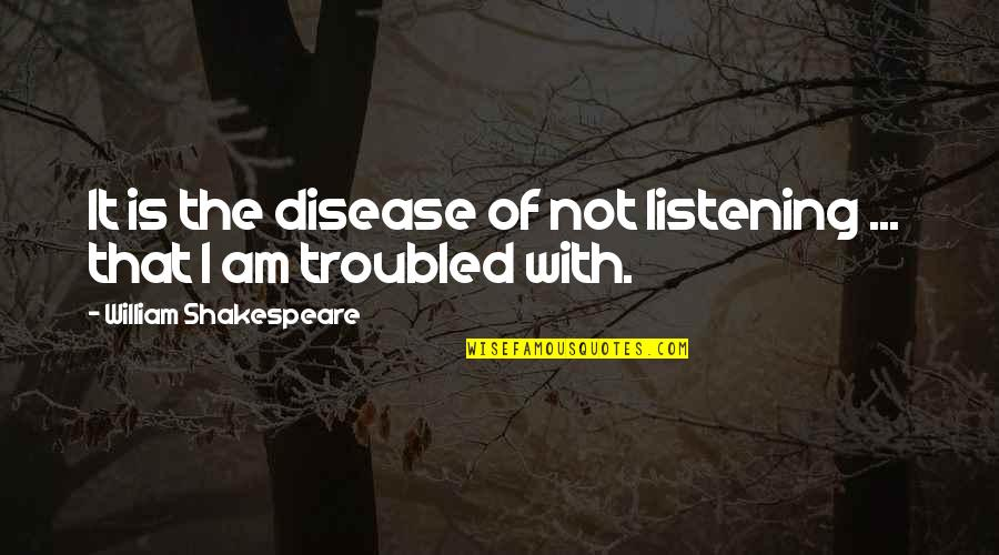 Sigint Quotes By William Shakespeare: It is the disease of not listening ...