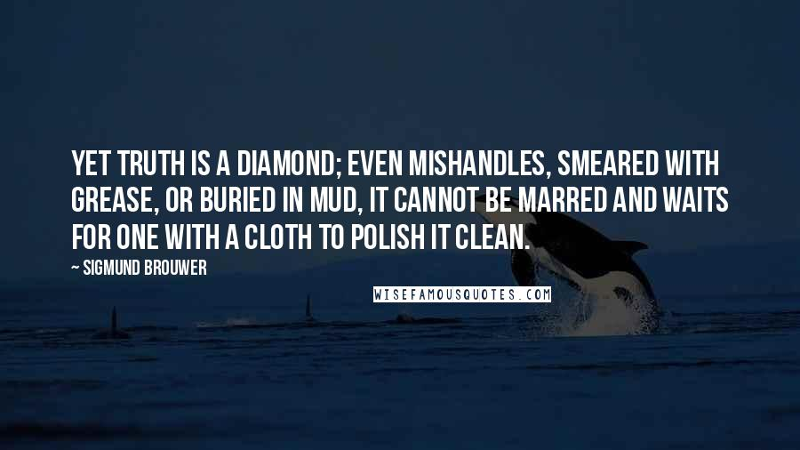 Sigmund Brouwer quotes: Yet truth is a diamond; even mishandles, smeared with grease, or buried in mud, it cannot be marred and waits for one with a cloth to polish it clean.