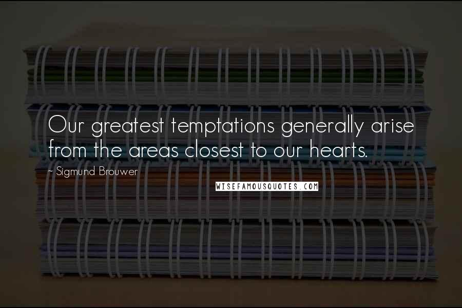 Sigmund Brouwer quotes: Our greatest temptations generally arise from the areas closest to our hearts.