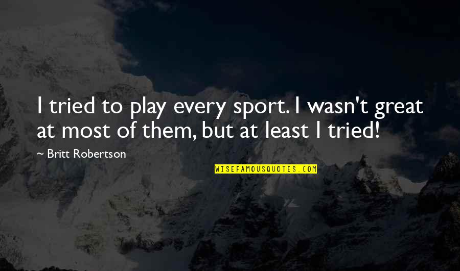 Sign Up For Motivational Quotes By Britt Robertson: I tried to play every sport. I wasn't
