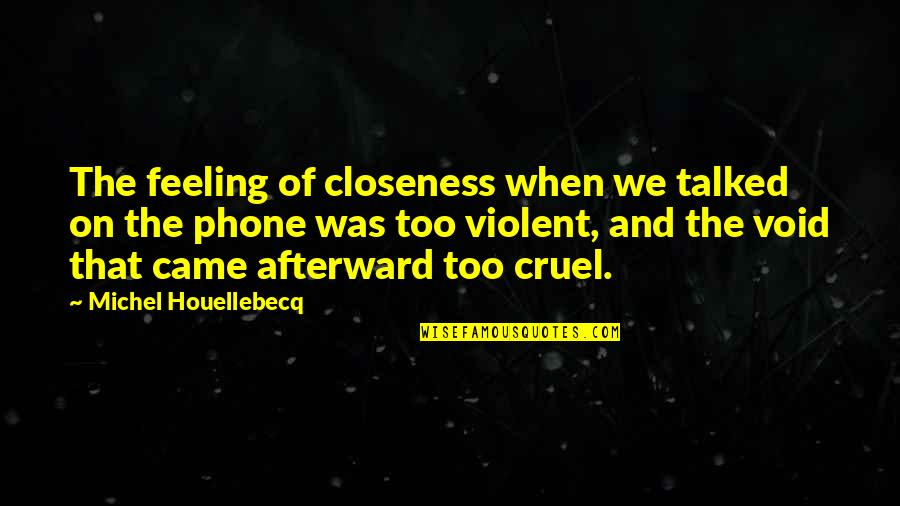 Sign Up For Motivational Quotes By Michel Houellebecq: The feeling of closeness when we talked on