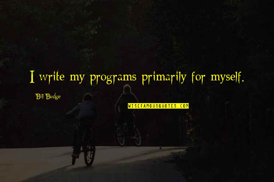 Signing Day Quotes By Bill Budge: I write my programs primarily for myself.