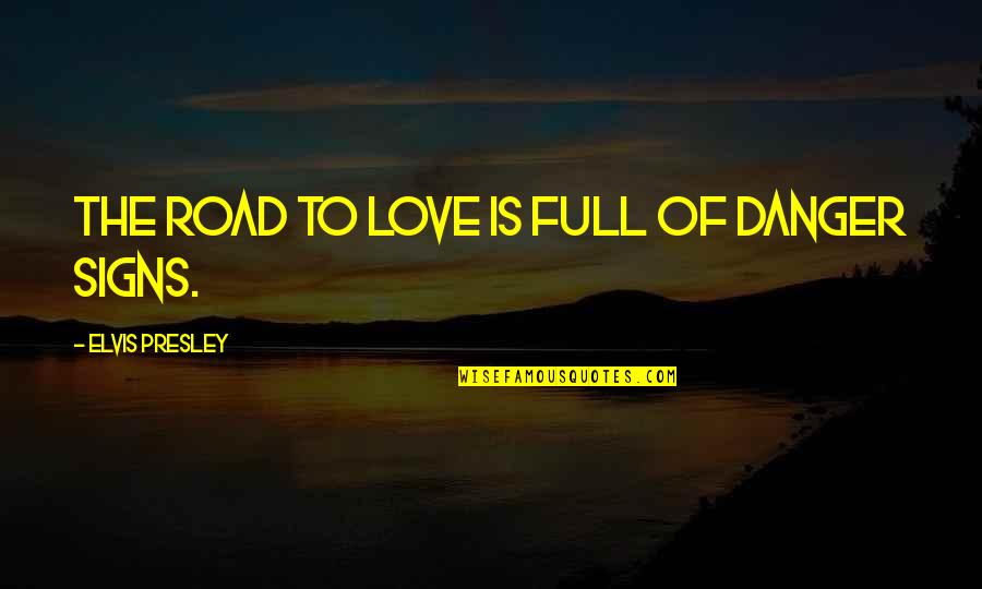 Signs Of Love Quotes By Elvis Presley: The road to love is full of danger