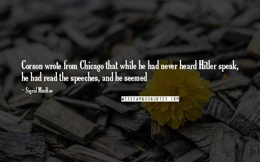 Sigrid MacRae quotes: Corson wrote from Chicago that while he had never heard Hitler speak, he had read the speeches, and he seemed