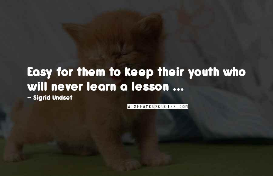 Sigrid Undset quotes: Easy for them to keep their youth who will never learn a lesson ...