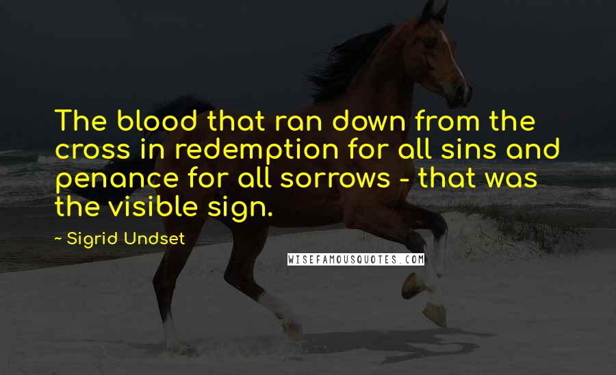 Sigrid Undset quotes: The blood that ran down from the cross in redemption for all sins and penance for all sorrows - that was the visible sign.